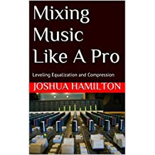 Mixing Music Like A Pro: Leveling Equalization and Compression (English Edition)