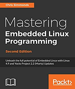 Mastering Embedded Linux Programming - Second Edition: Unleash the full potential of Embedded Linux with Linux 4.9 and Yocto Project 2.2 (Morty) Updates by [Simmonds, Chris]