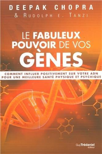 Le fabuleux pouvoir de vos gènes : Comment influer positivement sur votre ADN pour une meilleure santé physique et psychique