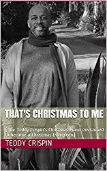 THAT'S CHRISTMAS TO ME: (The Teddy Crispin's Christmas Poem envisioned to become a Christmas Evergreen)