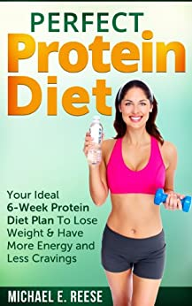 Perfect Protein Diet: Your Ideal 6-Week Protein Diet Plan To Lose Weight & Have More Energy and Less Cravings by [Reese, Michael E.]