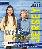 Alles Jersey – Hoodies for Kids: Über 500 Pullover und Sweatshirts nähen – Alle Modelle in Größe 98–164