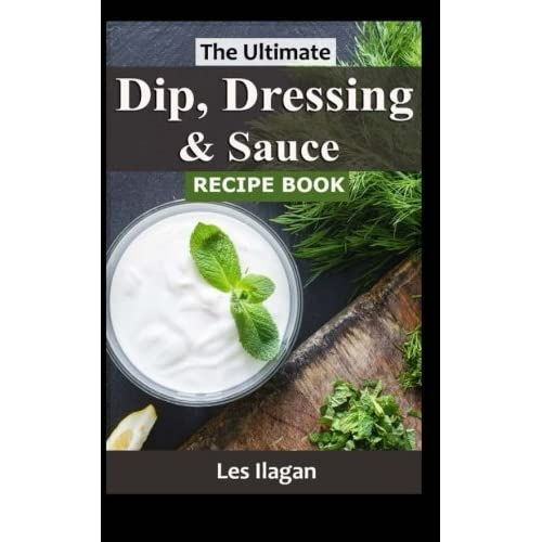 [The Ultimate Dip, Dressing Sauce RECIPE BOOK] [By: Ilagan, Les] [September, 2015]