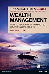 FT Guide to Wealth Management: How to Plan, Invest and Protect Your Financial Assets (The FT Guides)