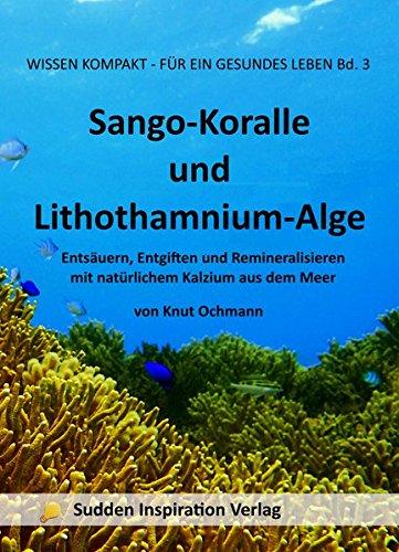 Sango-Koralle und Lithothamnium-Alge: Entsäuern, Entgiften und Remineralisieren mit natürlichem Kalzium aus dem Meer (Wissensreihe für ein gesundes Leben)