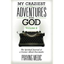 My Craziest Adventures With God - Volume 2: The Spiritual Journal of a Former Atheist Paramedic by Praying Medic (2015-09-17)