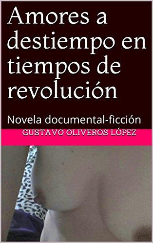 Amores a destiempo en tiempos de  revolución: Novela documental-ficción (Las andanzas de Marcos Marín nº 31) por Gustavo Oliveros lópez