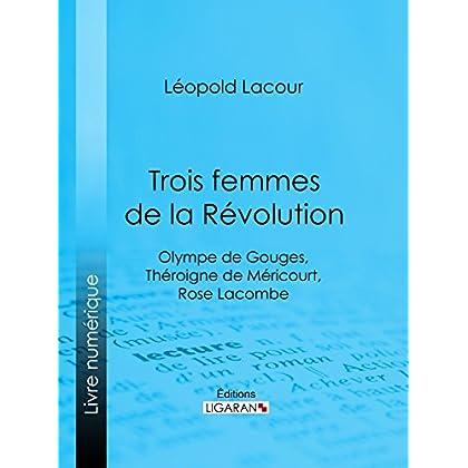 Trois femmes de la Révolution: Olympe de Gouges, Théroigne de Méricourt, Rose Lacombe
