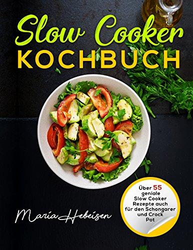 Slow Cooker Kochbuch - Über 55 geniale Slow Cooker Rezepte auch für den Schongarer und Crock Pot : (Crock Pot Kochbuch, Kochbücher Slow Cooker) (Rezepte Gesunde Crockpot)