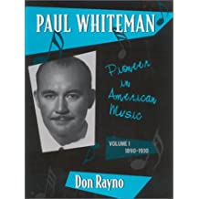 Paul Whiteman: Pioneer in American Music, 1890-1930