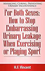 For Both Sexes: How to Stop Embarrassing Urinary Leakage When Exercising or Playing Sport (Managing, Curing, Preventing Urinary Incontinence Book 4) (English Edition)