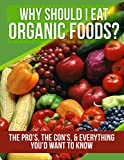 : ORGANIC FOODS: Why Should I Eat Organic Foods? (The Pro's, the Con's, & Everything You'd Want To Know) (Health, Weight Loss for Women, Clean Eating, Nutrition ... Raw Vegan, Healthy Eating, Raw Book 1)
