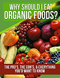 ORGANIC FOODS: Why Should I Eat Organic Foods? (The Pro's, the Con's, & Everything You'd Want To Know) (English Edition)