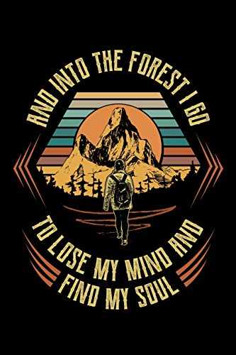 And Into The Forest I Go To Lose My Mind And Find My Soul: Hiking Journal, Hiker Notebook, Outdoors Mountains Travel Camper Adventure Gifts