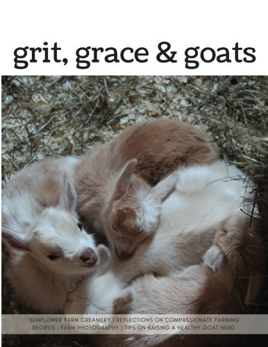 Grit, Grace & Goats: Sunflower Farm Creamery's Reflections on Compassionate Farming, Recipes, Farm Photography, Tips on Raising a Healthy Herd