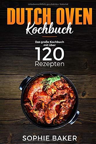 Dutch Oven: Das Kochbuch mit den 120 besten Dutch Oven Rezepten für die Outdoor Küche. Für Camping, draußen am Lagerfeuer oder Zuhause mit dem Black Pot ink Vorspeisen, Suppen, Hauptspeisen & Desserts Dutch Oven-rezepte