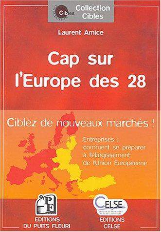 Cap sur l'Europe des 28 : Entreprises : comment se préparer à l'élargissement de l'Union européenne ? par Laurent Amice