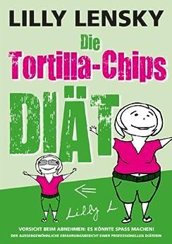 Die Tortilla-Chips-Diät - Vorsicht beim Abnehmen: Es könnte Spaß machen! von [Lensky, Lilly]