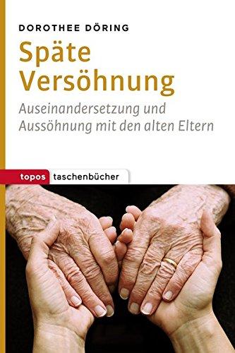 Späte Versöhnung: Auseinandersetzung und Aussöhnung mit den alten Eltern (Topos Taschenbücher)