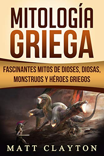 Mitología Griega: Fascinantes Mitos de Dioses, Diosas, Monstruos y Héroes Griegos (Libro en Español/Greek Mythology Spanish Book Version) por Matt Clayton
