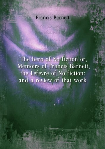 The hero of No fiction or, Memoirs of Francis Barnett, the Lefevre of No fiction: and a review of that work. 1