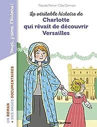 La véritable histoire de Charlotte qui rêvait de découvrir  Versailles par Pascale Perrier