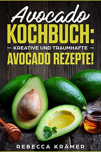 Avocado Kochbuch! ✅ Kreative und traumhafte Avocado Rezepte! ✅ (Avocado Schneider, Avocado Buch, Kochen)