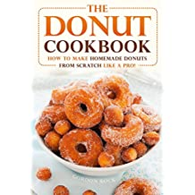 The Donut Cookbook: How to Make Homemade Donuts from Scratch like A Pro! (English Edition)