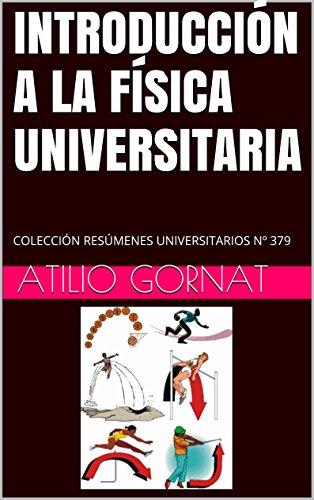INTRODUCCIÓN A LA FÍSICA UNIVERSITARIA: COLECCIÓN RESÚMENES UNIVERSITARIOS Nº 379 por Atilio Gornat