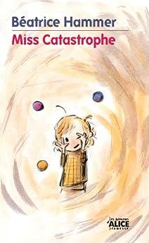 Miss Catastrophe: Un livre pour enfants rempli d'humour et d'optimisme (Les Romans) par [Hammer, Béatrice]