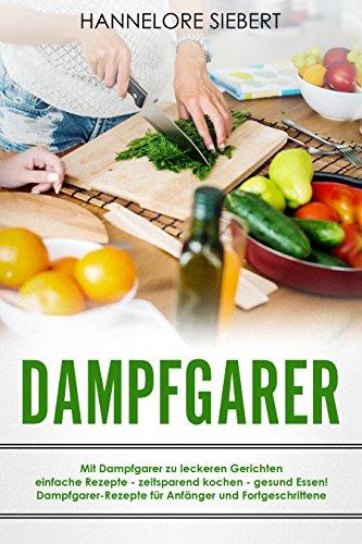 Dampfgarer: Mit Dampfgarer zu leckeren Gerichten einfache Rezepte - zeitsparend kochen - gesund...