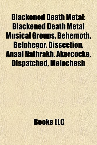 Blackened Death Metal: Blackened Death Metal Musical Groups, Behemoth, Belphegor, Dissection, Anaal Nathrakh, Akercocke, Dispatched, Meleches