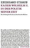 Kaiser Wilhelm II - in der Politik seiner Zeit: Die Erfindung des Reiches aus dem Geist der Moderne - Eberhard Straub