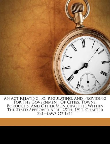 An Act Relating To, Regulating, And Providing For The Government Of Cities, Towns, Boroughs, And Other Municipalities Within The State: Approved April 25th, 1911. Chapter 221--laws Of 1911