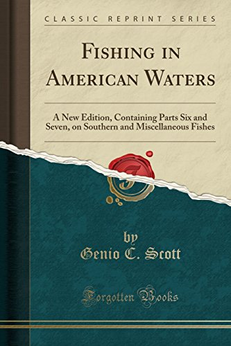Fishing in American Waters: A New Edition, Containing Parts Six and Seven, on Southern and Miscellaneous Fishes (Classic Reprint)