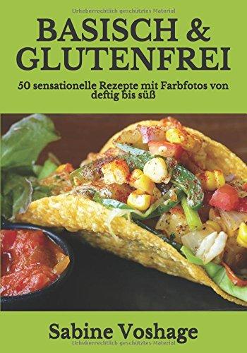 Basisch & Glutenfrei: 50 sensationelle Rezepte mit Farbfotos von deftig bis süß