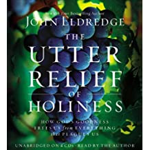 The Utter Relief of Holiness: How God's Goodness Frees Us from Everything that Plagues Us by John Eldredge (2013-01-08)