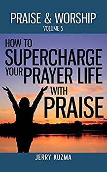 Praise and Worship: How to SUPERCHARGE your Prayer Life with Praise! [FREE book included!]: Discover 3 powerful ways to use praise and worship to boost your prayer life! (English Edition) di [Kuzma, Jerry]