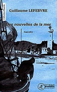 Des nouvelles de la mer: Recueil de nouvelles par Guillaume Lefebvre