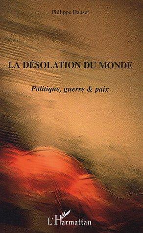 La désolation du monde : Politique, guerre & paix par Philippe Hauser