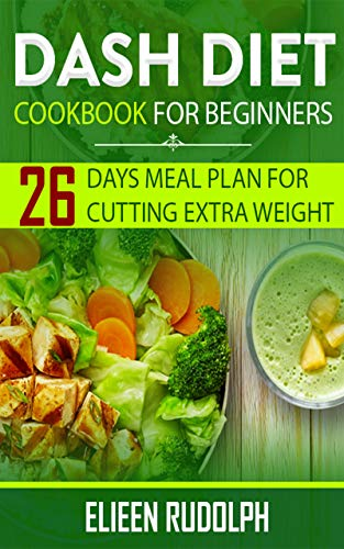 DASH DIET COOKBOOK FOR BEGINNERS: 26 DAYS MEAL PLAN FOR CUTTING EXTRA WEIGHT (English Edition)