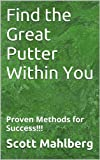 Find the Great Putter Within You: Proven Methods for Success!!! (Perfecting Your Short Game)