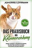 Das Praxisbuch der Katzenerziehung: Katzen verstehen und spielend erziehen. Mit vielen Tipps und Tricks für Katzen, kleine Katzen und Wohnungskatzen -