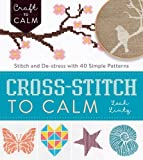 Cross Stitch to Calm: Stitch and De-Stress with 40 Simple Patterns (Craft to Calm)