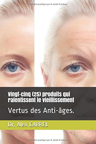 Vingt-un (21) produits qui ralentissent le vieillissement: Vertus des Anti-âges. par Dr. Alex CARREL