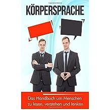 Körpersprache: Das Handbuch um Menschen zu lesen, verstehen und lenken (Menschen manipulieren, Nonverbale Kommunikation)