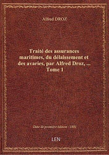 Traité des assurances maritimes, du délaissement et des avaries, par Alfred Droz,.... Tome 1 par Alfred DROZ