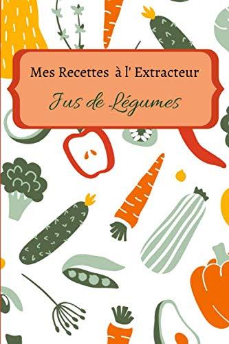 Mes recettes à l\'extracteur de jus: Carnet de recette à compléter de vos 100 jus de légumes et fruits préférés | livre de 60 pages | format 15.24 x 22.86 cm
