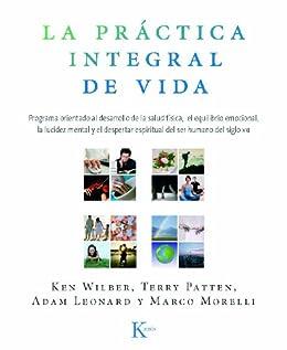 LA PRÁCTICA INTEGRAL DE VIDA:Programa orientado al desarrollo de la salud física, el equilibrio emocional, la lucidez mental y el despertar espiritual del ser humano del siglo XXI de [Wilber, Ken]