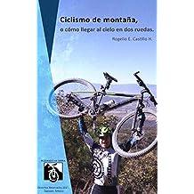 Ciclismo de montaña, o cómo llegar al cielo en dos ruedas: Rodando mi tierra (Spanish Edition)